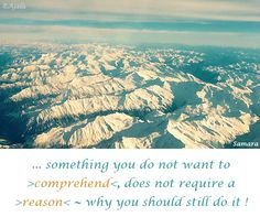 ... something you do not want to >#comprehend<, does not require a>#reason< ~ why you should still do it ! ( #Samara )