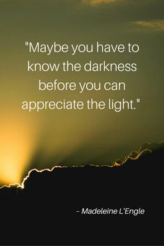 """Maybe you have to know the darkness before you can appreciate the light."" – Madeleine L'Engle"