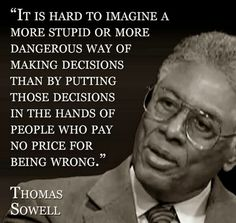It is hard to imagine a more Stupid or more Dangerous way of making Decisions than putting those Decisions in the hands of people who pay No price for being Wrong. Wise Quotes, Quotable Quotes, Famous Quotes, Great Quotes, Quotes To Live By, Motivational Quotes, Inspirational Quotes, Political Quotes, Democracy Quotes