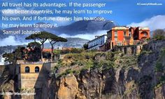 All travel has its advantages. If the passenger visits better countries, he may learn to improve his own. And if fortune carries him to worse, he may learn to enjoy it -Samuel Johnson