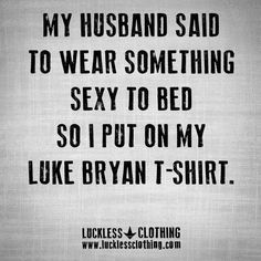 my husband said to wear something sexy to bed so i put on my luke bryan t shirt. Funny Cute, The Funny, Hilarious, Luke Bryan Shirts, Before And After Marriage, Country Quotes, Seriously Funny, Country Shirts, Sarcastic Quotes