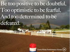 Be too positive to be doubtful, too optimistic to be fearful, and too determined to be defeated. Rodeo Quotes, Cowboy Quotes, Equestrian Quotes, Me Quotes, Quotes To Live By, Barrel Racing Quotes, Barrel Racing Tips, Barrel Racing Horses, Barrel Horse