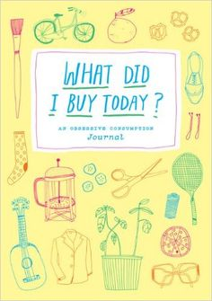 What Did I Buy Today? An Obsessive Consumption Journal - Kate Bingaman-Burt