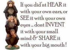 If you didn't HEAR it with your own ears, or SEE it with your own eyes . don't INVENT it with your small mind & SHARE it with your big mouth! I can think of a certain person this applies to. Great Quotes, Quotes To Live By, Inspirational Quotes, Awesome Quotes, Motivational Quotes, Fantastic Quotes, Interesting Quotes, Mantra, Quotable Quotes
