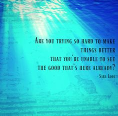 Are you trying so hard to make things better that you're unable to see the good that's here already? - Sara Loos Grateful Heart, You Tried