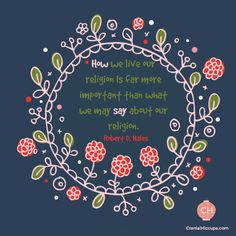 How we live our religion Is far more important than what we may say about our religion. Robert D Hales #ldsconf