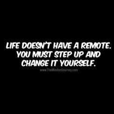 Life doesn't have a remote. You must step up and change it yourself. - The Mindset Journey Happy Quotes, Great Quotes, Me Quotes, Motivational Quotes, Funny Quotes, Inspirational Quotes, Step Up Quotes, Funny Encouragement Quotes, Qoutes