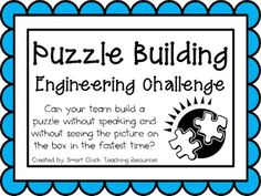Engineering Challenge:  Can your team build a puzzle without speaking and without seeing the picture on the box in the fastest time?  Materials Needed: (per team of four students)  Puzzle (25- 50 pieces) One ziploc bag for pieces Timer  Cut out picture from box (if needed)   This packet contains all the information you need to make this a great engineering activity in your classroom!