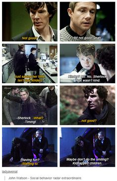 John is Sherlock's much needed social compass, and remarkably Sherlock pays attention to him and alters his behavior. I wonder if before John anyone tried to tell Sherlock he was doing something wrong.