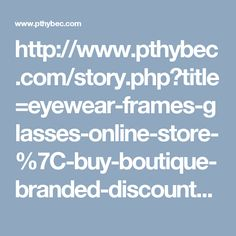 http://www.pthybec.com/story.php?title=eyewear-frames-glasses-online-store-%7C-buy-boutique-branded-discount-safety-eyeglasses#discuss