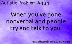 Autistic Problem #134: When you've gone nonverbal and people try and talk to you. [submitted by http://magickal-autistic-cat.tumblr.com/ ]