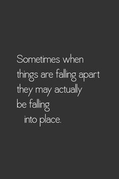 Sometimes when things are falling apart they may actually be falling into place. I certainly hope so.