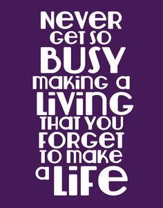 Never get so busy making a living that you forget to make a life. Oops, I think I'm blowing this. Great Quotes, Quotes To Live By, Inspirational Quotes, Awesome Quotes, Words Quotes, Wise Words, Something To Remember, Empowering Quotes, Meaningful Quotes