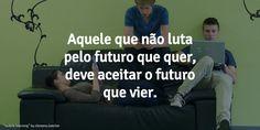 """Motivação #02: Futuro  """"Aquele que não luta pelo futuro que quer, deve aceitar o futuro que vier"""""""