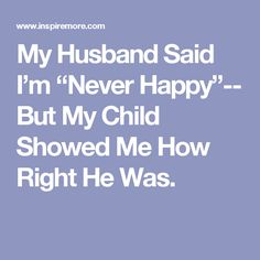 """My Husband Said I'm """"Never Happy""""-- But My Child Showed Me How Right He Was."""