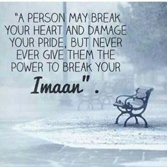 """A person may break your heart and damage your pride, but never ever give them the power to break your Imaan."""