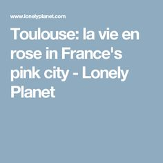 Toulouse: la vie en rose in France's pink city - Lonely Planet
