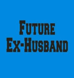 Future Ex Husband  Design by: J. Ragan, Youngstown, OH