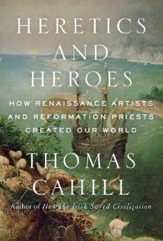 Amazon.com: Heretics and Heroes: How Renaissance Artists and Reformation Priests Created Our World (9780385495578): Thomas Cahill: Books