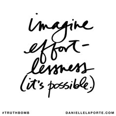 Imagine effortlessness (it's possible). Subscribe: DanielleLaPorte.com #Truthbomb #Words #Quotes