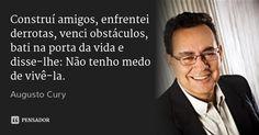 Construí amigos, enfrentei derrotas, venci obstáculos, bati na porta da vida e disse-lhe: Não tenho medo de vivê-la. — Augusto Cury