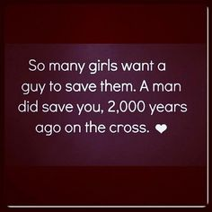 so many girls want a guy to save them. A man did save you, 2000 years ago on the cross. <3