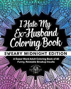 I Hate My Ex-Husband Coloring Book: Sweary Midnight Edition - A Swear Word Adult Coloring Book of 40 Funny, Relatable Breakup Insults (Coloring Book Gift Ideas) (Volume Adult Coloring World: Books Breakup Party, Divorce Party, Adult Coloring, Coloring Books, Coloring Pages, Coloring Stuff, Have A Nice Life, Crazy Ex Girlfriends, Thing 1