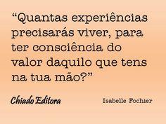 """,""""Quantas experiencias precisarás viver, para ter consciência do valor daquilo que tens na tua mão?"""" - Isabelle Fochier"""