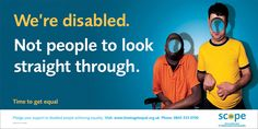 We're disabled. Not people to look straight through. Time to get equal. An advertisement from Scope (UK). Image description: two men (one who is a wheelchair user, one who holds his hands crookedly in front of his body) have holes where there faces should be, which we can see straight through.
