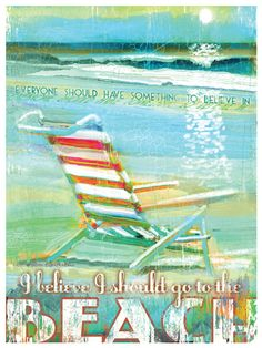 """depicts a colorful beach chair set against the shore and reads """"Everyone should have something to believe in. I believe I should go to the Beach."""".      Print measures 12"""" x 16"""""""