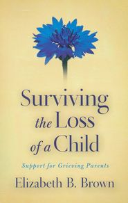 "Surviving the Loss of a Child: Support for Grieving Parents  -              By: Elizabeth B. Brown""  For mom?"