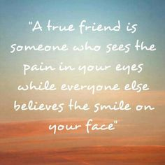 """A true friend is someone who sees the pain in your eyes while everyone else believes the smile on your face"""
