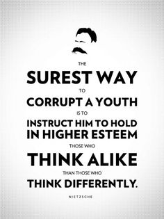 The surest way to corrupt a youth is to instruct him to hold in higher esteem those who think alike than those who think differently. ― Friedrich Nietzsche 13 Philosophical Poster Quotes by Great Thinkers on Life and Education Nietzsche Citations, Nietzsche Quotes, Great Quotes, Quotes To Live By, Me Quotes, Inspirational Quotes, Change Quotes, Strong Quotes, Attitude Quotes