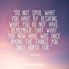 """""""Do not spoil what you have by desiring what you do not have. Remember that what you now have was once among the things you only hoped for."""" ~ Epicurus"""