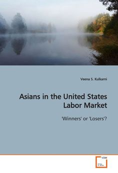 Asians in the United States Labor Market: 'Winners' or 'Losers'? by Veena S. Kulkarni, HD8081.A8 K85 2009