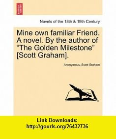 Mine own familiar Friend. A novel. By the author of The Golden Milestone [Scott Graham]. (9781241584528) Anonymous, Scott Graham , ISBN-10: 1241584524  , ISBN-13: 978-1241584528 ,  , tutorials , pdf , ebook , torrent , downloads , rapidshare , filesonic , hotfile , megaupload , fileserve
