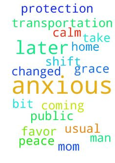 anxious -   Please Pray for my Mom her shift changed and she is coming home later than usual and she is a bit anxious because she has to take public transportation, please pray for peace and calm for her and protection, pray for Grace and Favor From God and man for her in Jesus name Amen. Thank you!!   Posted at: https://prayerrequest.com/t/767 #pray #prayer #request #prayerrequest