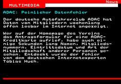 463.1. News MULTIMEDIA. ADAC: Peinlicher Datenfehler. Der deutsche Autofahrerclub ADAC hat Daten von Mitgliedern wochenlang offen lesbar im Internet angezeigt. Wer auf der Homepage des Vereins das Antragsformular für eine ADAC- Kreditkarte aufrief, habe auch ei- nige Sekunden lang Namen, Mitglieds- nummern, Eintrittsdatum und Art der Mitgliedschaft anderer Personen ge- sehen. Entdeckt wurde der Fehler von dem deutschen Internetexperten Tobias Huch.