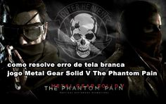 como resolve erro, de tela branca jogo, Metal Gear Solid V The Phantom Pain