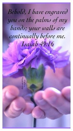 """Isaiah 49:15-16 """"Can a woman forget her nursing child, And not have compassion on the son of her womb? Surely they may forget, Yet I will not forget you. See, I have inscribed you on the palms of  My  hands; Your walls are continually before Me."""