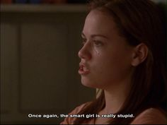 """Once again, the smart girl is really stupid"" .... one of my favourite lines dont know whay :)"