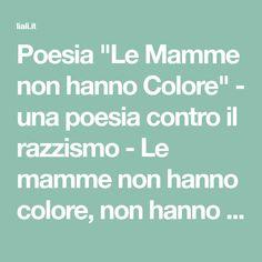 """Poesia """"Le Mamme non hanno Colore"""" - una poesia contro il razzismo - Le mamme non hanno colore, non hanno patria o nazione. Hanno una sola condizione..."""