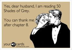 Yes, dear husband, I am reading 50 Shades of Grey. You can thank me after chapter 8.