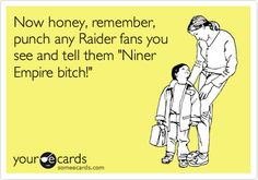 Now honey, remember, punch any Raider fans you see and tell them 'Niner Empire bitch!'