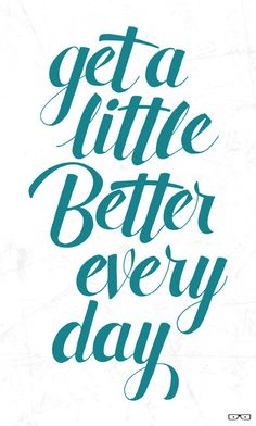 get a little better every day