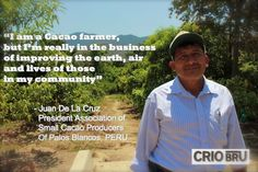 """""""I am a Cacao farmer, but I'm really in the business of improving the earth, air, and lives of those in my community."""" -Juan De La Cruz"""