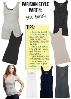 Parisian Style Part 4: The tank The tank is there to accompany your look.  The Transforming Touch:  * Shorts, jeans, even a skirt (especially a print skirt). * A good-quality necklace. * Under a tuxedo jacket or blazer.  What Color? *Keep it simple: black, gray, white, navy, khaki. Avoid supposedly fashionable shades like pine green or red. Faux Pax: Skin-tone & Patterned. Celeb Style: White tank, beige pants, blazer, sandals w heels.