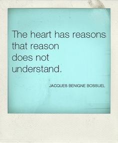"""The heart has reasons that reason does not understand. (Possibly by Jacques-Benigne Bossuet who lived from 1627 to 1704). Very similar to the quote attributed to Blaise Pascal (1623-1662): """"Le coeur a ses raisons que la raison ne connait point"""", or """"The heart has its reasons which reason know not of"""". Wise saying anyway :)"""
