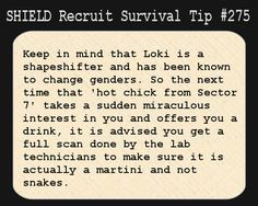 S.H.I.E.L.D. Recruit Survival Tip #275:Keep in mind that Loki is a shapeshifter and has been known to change genders. So the next time that 'hot chick from Sector 7' takes a sudden miraculous interest in you and offers you a drink, it is advised you get a full scan done by the lab technicians to make sure it is actually a martini and not snakes. [Submitted by scarecroweyes]