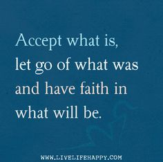 Accept what is, let go of what was and have faith in what will be. -Sonia Ricotti
